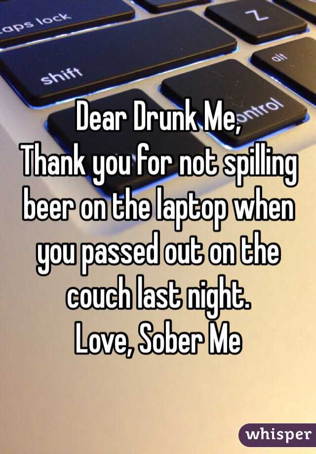 Dear Drunk Me,  Thank you for not spilling beer on the laptop when you passed out on the couch last night.  Love, Sober Me