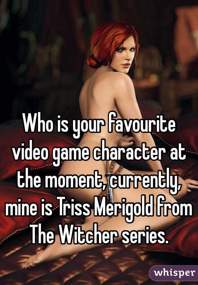 Who is your favourite video game character at the moment, currently, mine is Triss Merigold from The Witcher series.