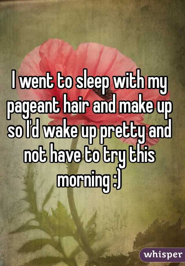 I went to sleep with my pageant hair and make up so I'd wake up pretty and not have to try this morning :)
