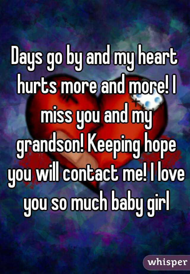 Days go by and my heart hurts more and more! I miss you and my grandson! Keeping hope you will contact me! I love you so much baby girl