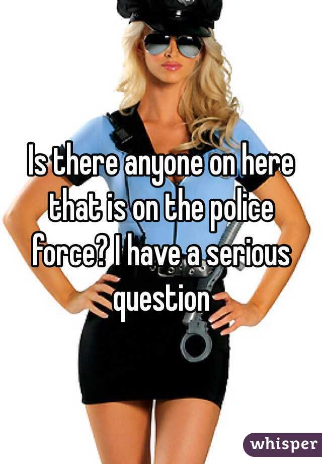 Is there anyone on here that is on the police force? I have a serious question