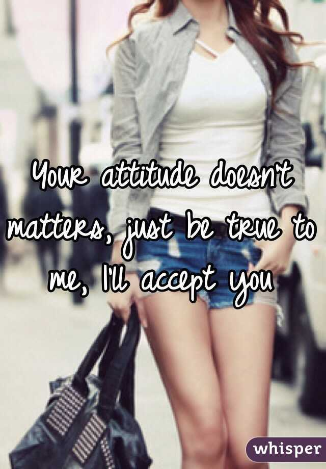Your attitude doesn't matters, just be true to me, I'll accept you