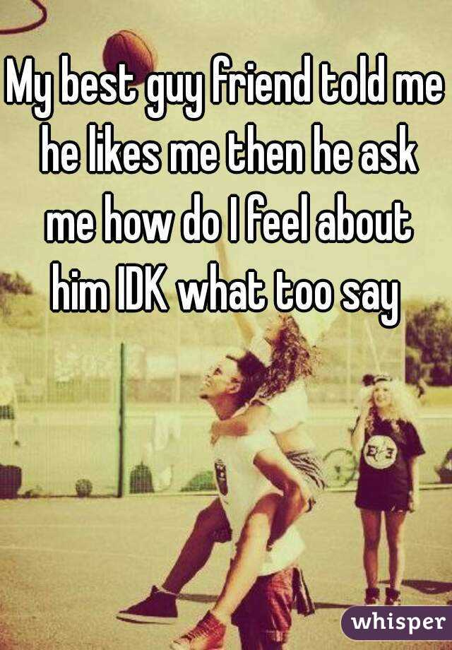 My best guy friend told me he likes me then he ask me how do I feel about him IDK what too say