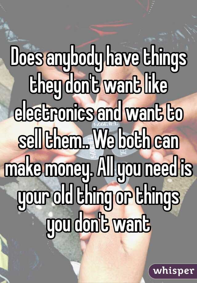 Does anybody have things they don't want like electronics and want to sell them.. We both can make money. All you need is your old thing or things you don't want