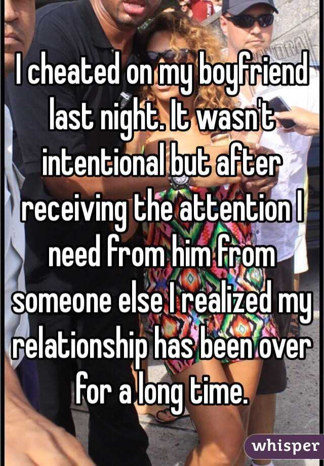 I cheated on my boyfriend last night. It wasn't intentional but after receiving the attention I need from him from someone else I realized my relationship has been over for a long time.