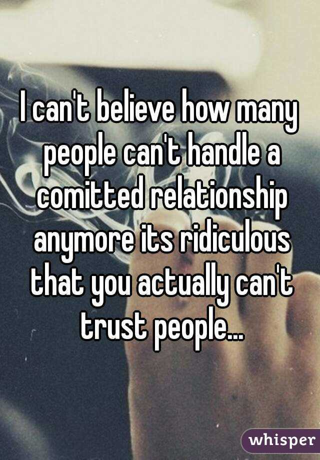 I can't believe how many people can't handle a comitted relationship anymore its ridiculous that you actually can't trust people...