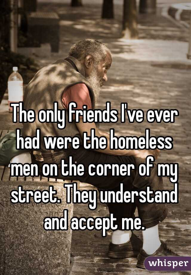 The only friends I've ever had were the homeless men on the corner of my street. They understand and accept me.