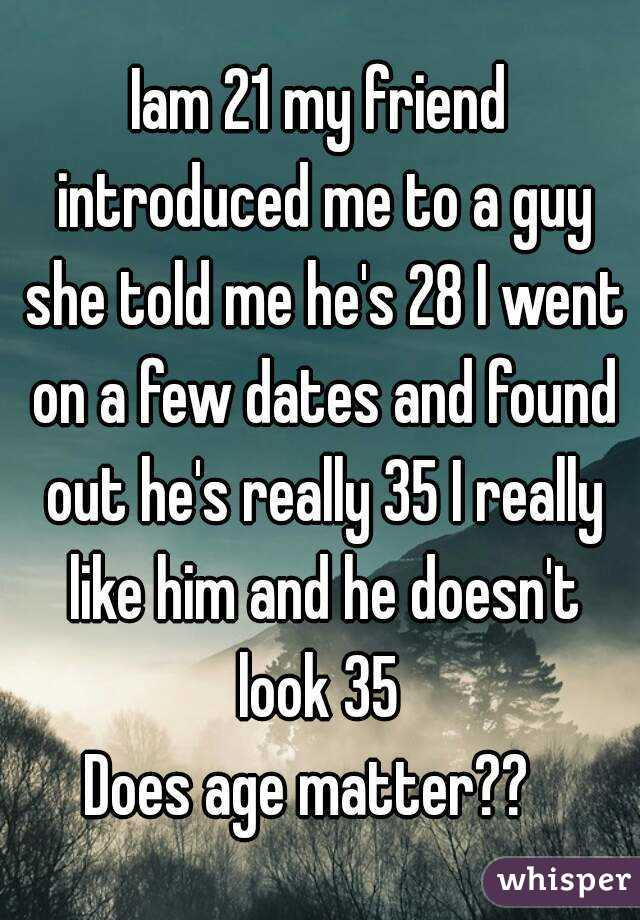 Iam 21 my friend introduced me to a guy she told me he's 28 I went on a few dates and found out he's really 35 I really like him and he doesn't look 35  Does age matter??