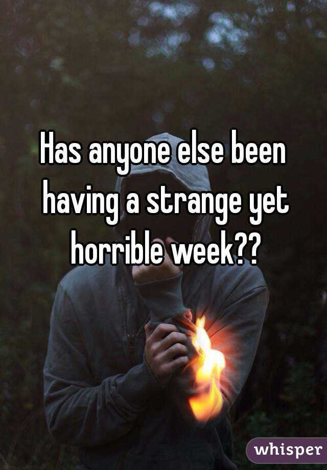 Has anyone else been having a strange yet horrible week??