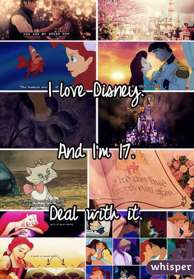 I love Disney.  And I'm 17.  Deal with it.
