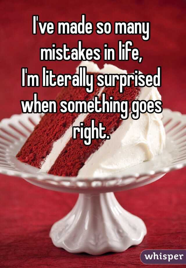 I've made so many mistakes in life, I'm literally surprised when something goes right.