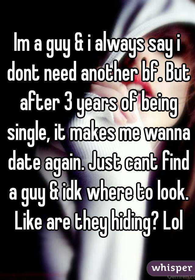 Im a guy & i always say i dont need another bf. But after 3 years of being single, it makes me wanna date again. Just cant find a guy & idk where to look. Like are they hiding? Lol
