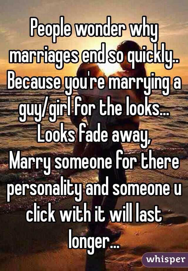 People wonder why marriages end so quickly.. Because you're marrying a guy/girl for the looks... Looks fade away, Marry someone for there personality and someone u click with it will last longer...