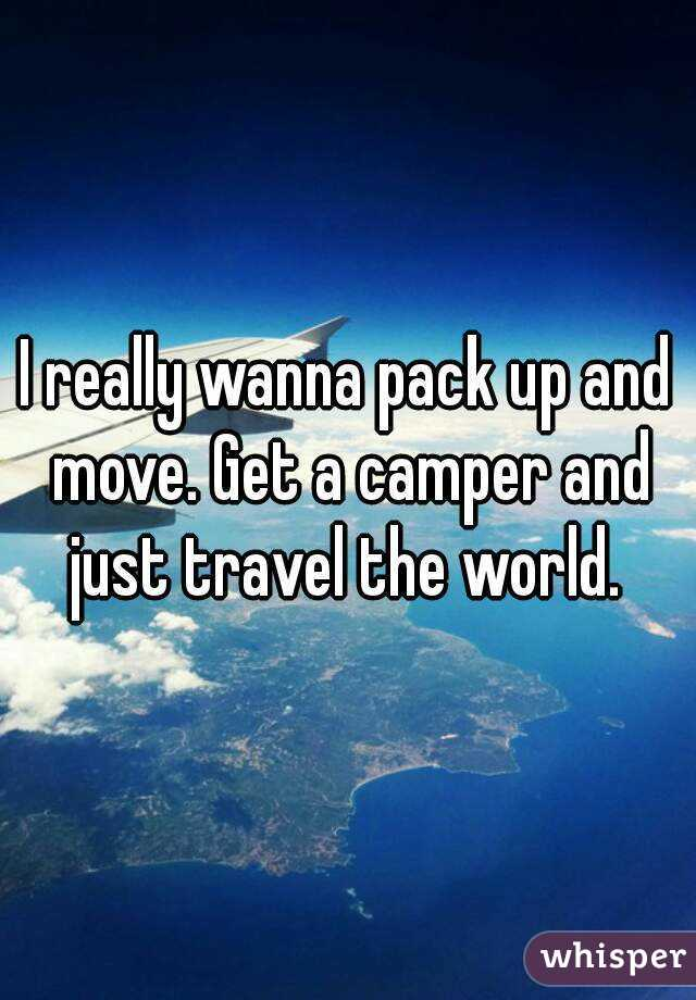 I really wanna pack up and move. Get a camper and just travel the world.