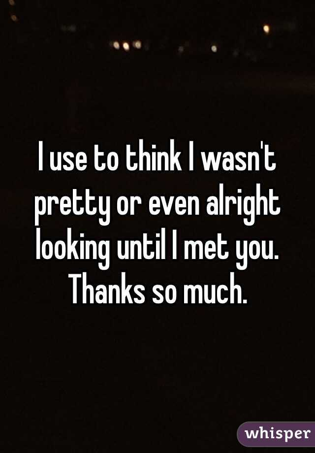 I use to think I wasn't pretty or even alright looking until I met you. Thanks so much.