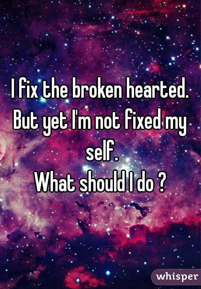 I fix the broken hearted. But yet I'm not fixed my self. What should I do ?