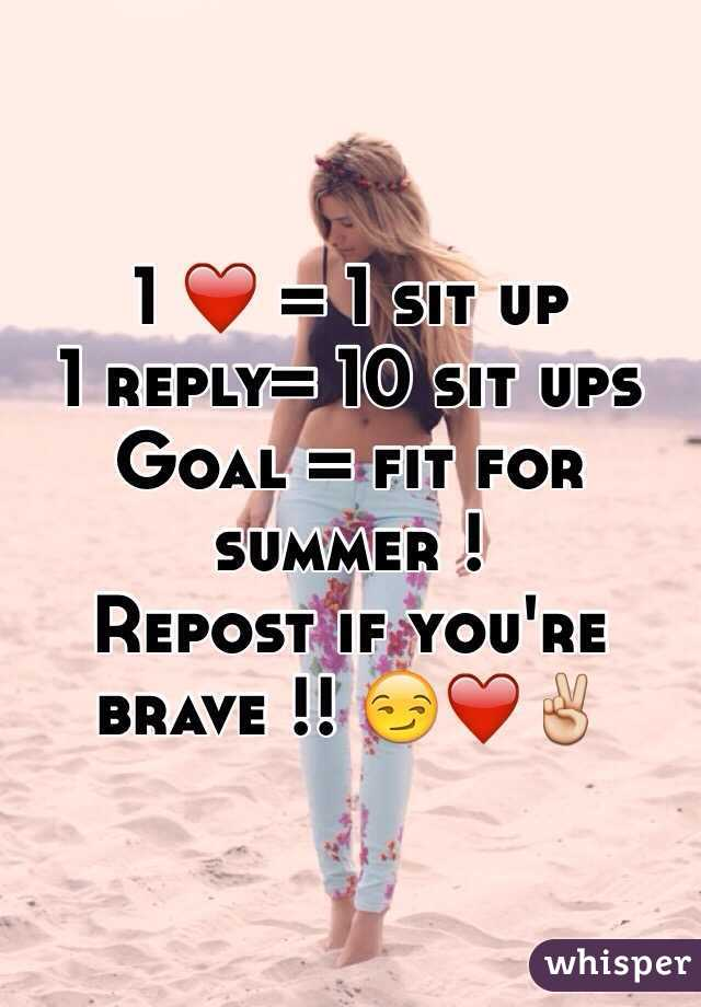 1 ❤️ = 1 sit up 1 reply= 10 sit ups  Goal = fit for summer ! Repost if you're brave !! 😏❤️✌️