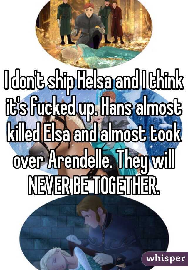 I don't ship Helsa and I think it's fucked up. Hans almost killed Elsa and almost took over Arendelle. They will NEVER BE TOGETHER.