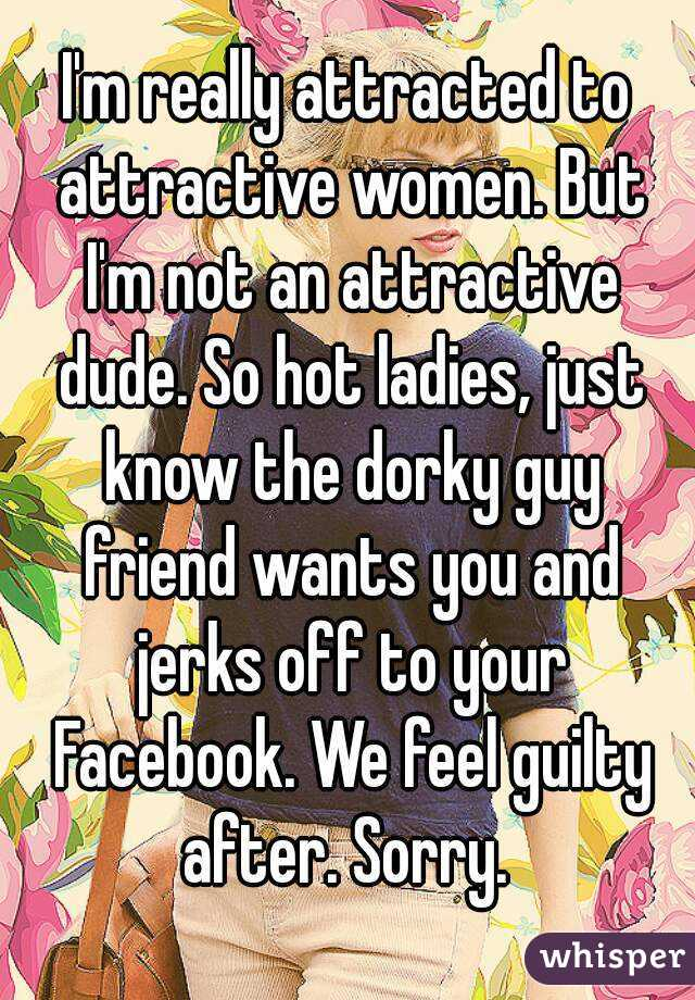 I'm really attracted to attractive women. But I'm not an attractive dude. So hot ladies, just know the dorky guy friend wants you and jerks off to your Facebook. We feel guilty after. Sorry.