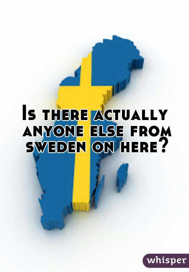 Is there actually anyone else from sweden on here?