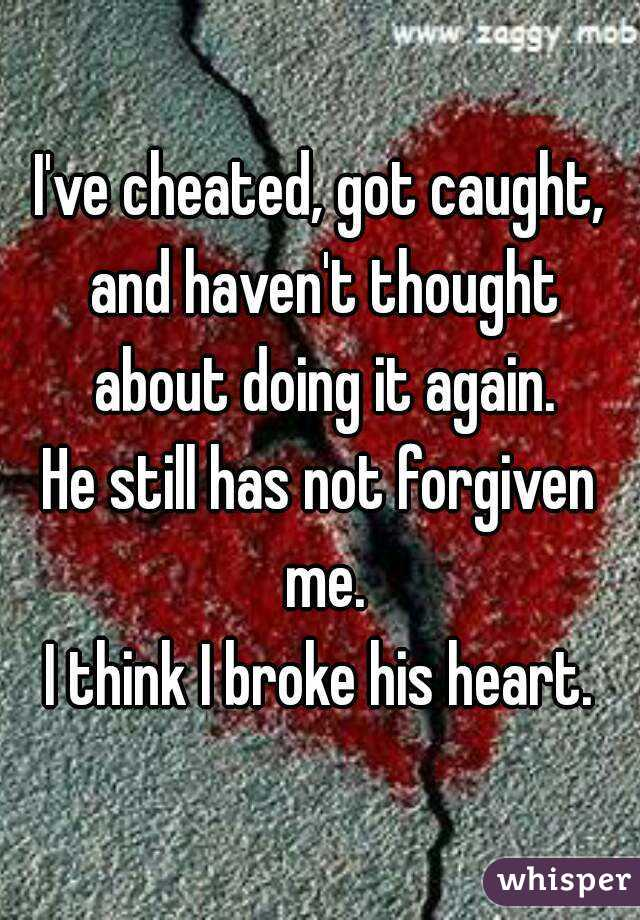 I've cheated, got caught, and haven't thought about doing it again. He still has not forgiven me. I think I broke his heart.