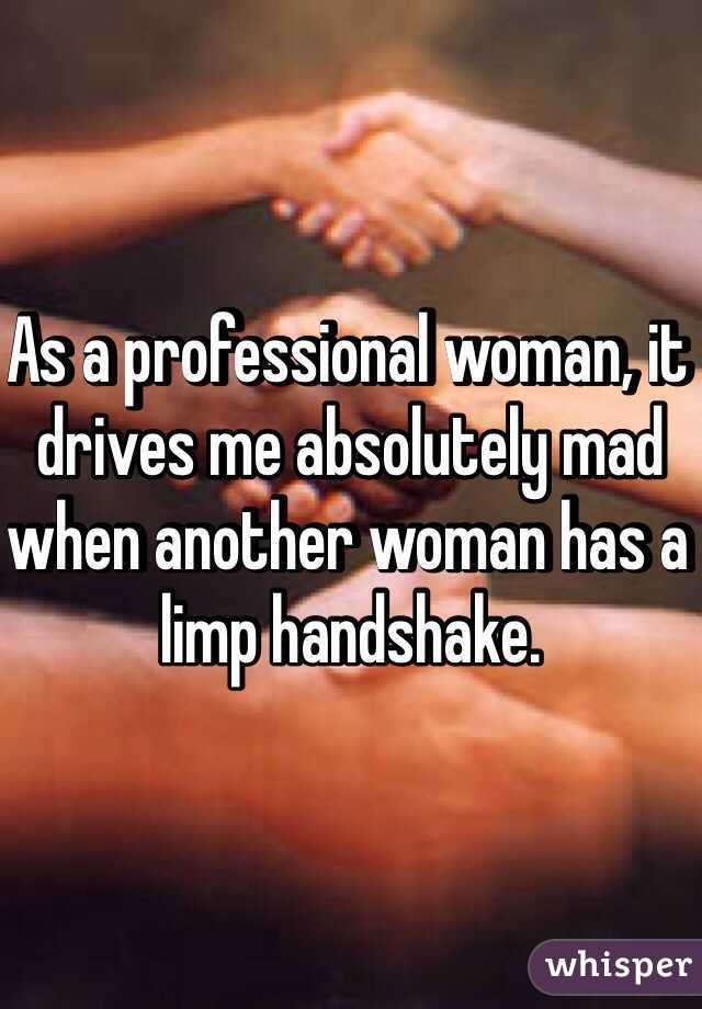 As a professional woman, it drives me absolutely mad when another woman has a limp handshake.