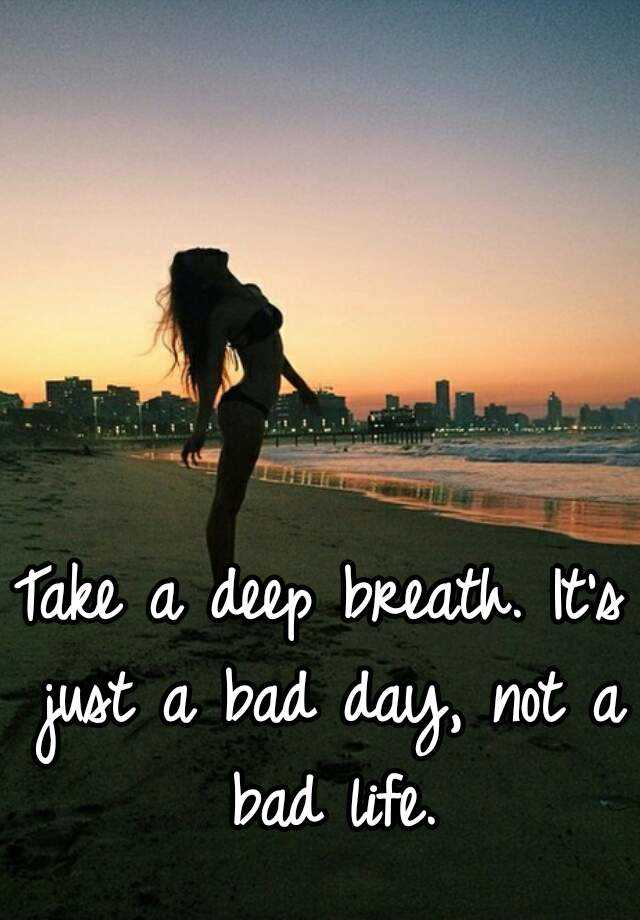 take a deep breath  it u0026 39 s just a bad day  not a bad life