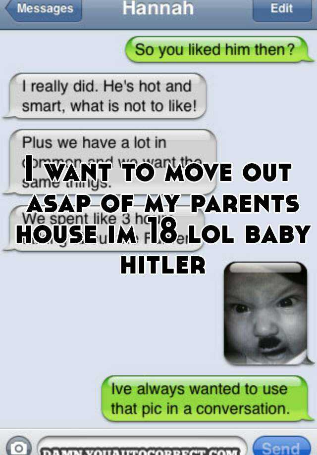 I Want To Move Out Asap Of My Parents House Im 18 Lol Baby Hitler