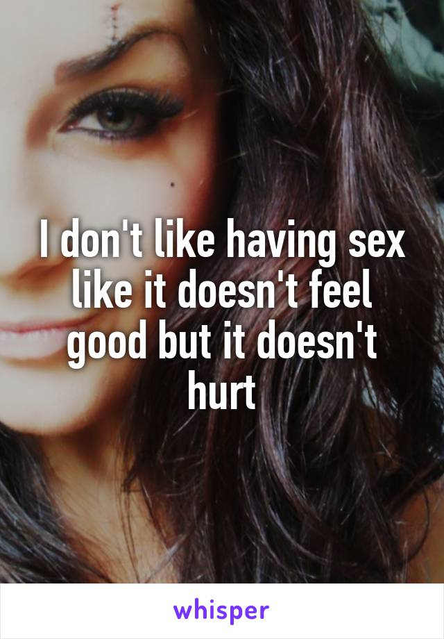 I don't like having sex like it doesn't feel good but it doesn't hurt