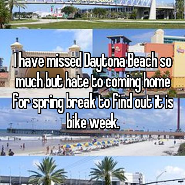 I have missed Daytona Beach so much but hate to coming home for spring break to find out it is bike week.