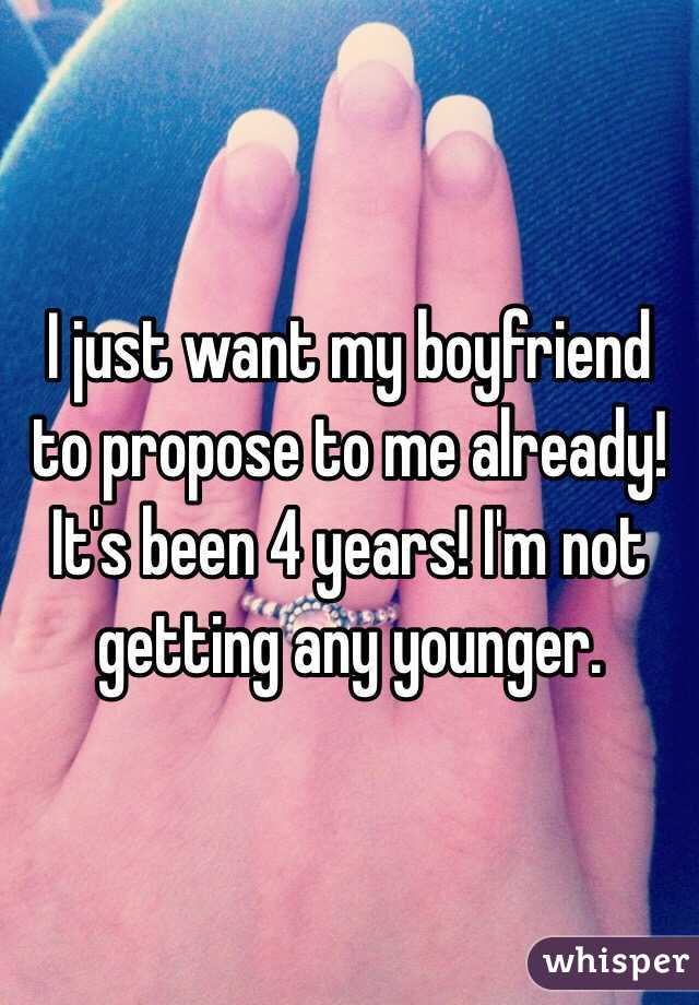 Just Want My Boyfriend To Propose To Me Already Its Been 4 Years