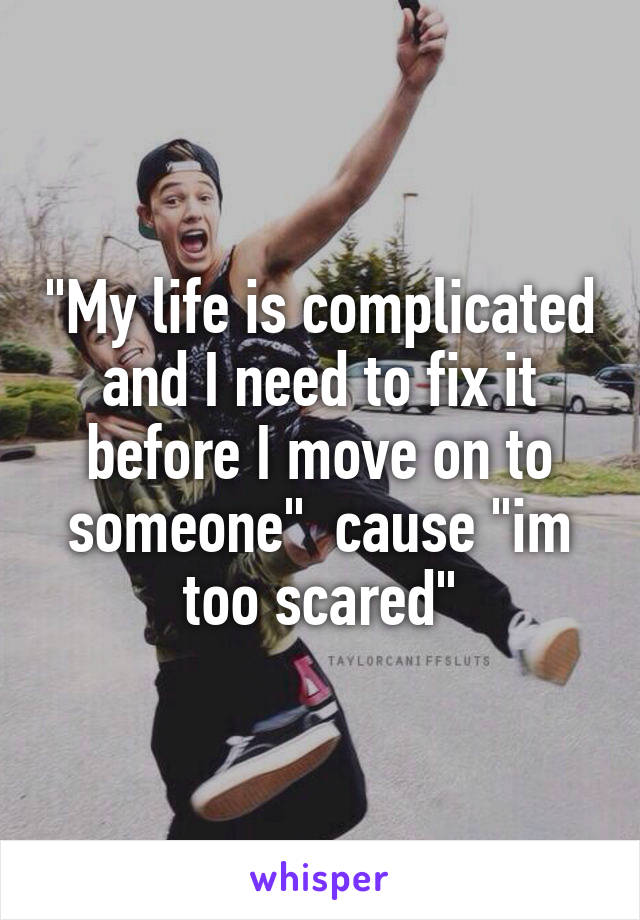 """""""My life is complicated and I need to fix it before I move on to someone""""  cause """"im too scared"""""""