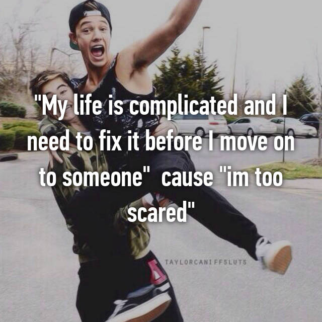 """My life is complicated and I need to fix it before I move on to someone""  cause ""im too scared"""