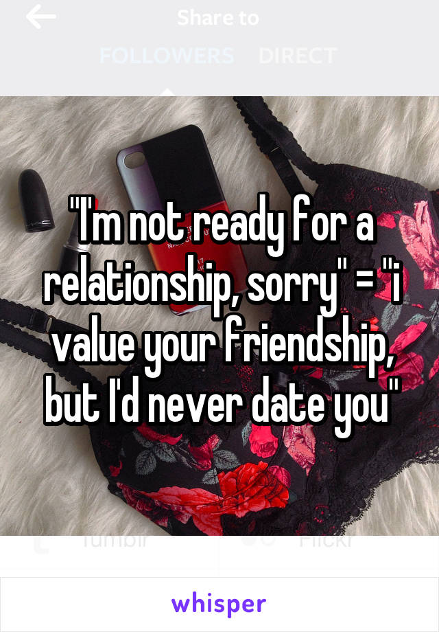 """""""I'm not ready for a relationship, sorry"""" = """"i value your friendship, but I'd never date you"""""""