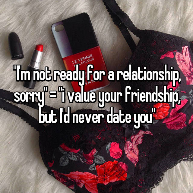 """I'm not ready for a relationship, sorry"" = ""i value your friendship, but I'd never date you"""