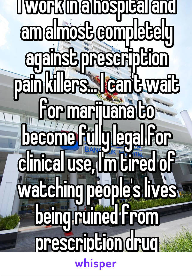 I work in a hospital and am almost completely against prescription pain killers... I can't wait for marijuana to become fully legal for clinical use, I'm tired of watching people's lives being ruined from prescription drug addiction..