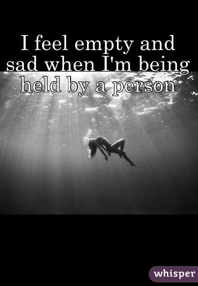 Feel empty and sad when im being held by a person i feel empty and sad when im being held by a person altavistaventures Images