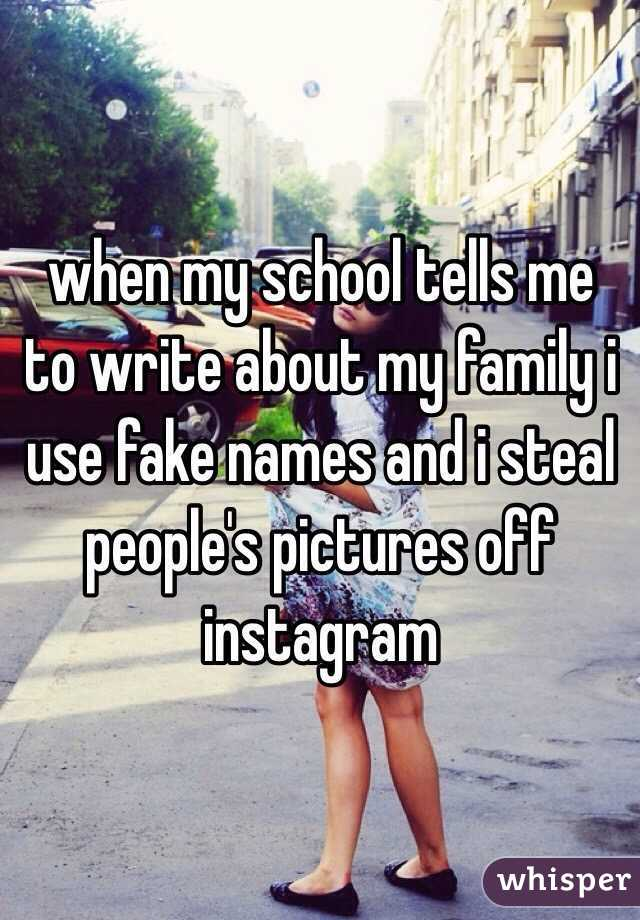 when my school tells me to write about my family i use fake names and i steal people's pictures off instagram
