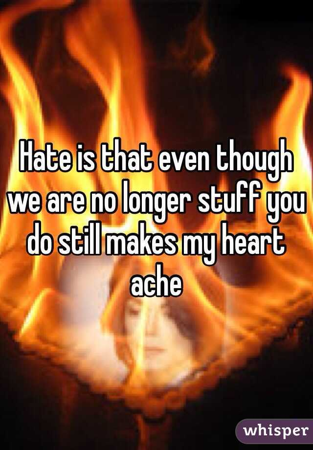 Hate is that even though we are no longer stuff you do still makes my heart ache