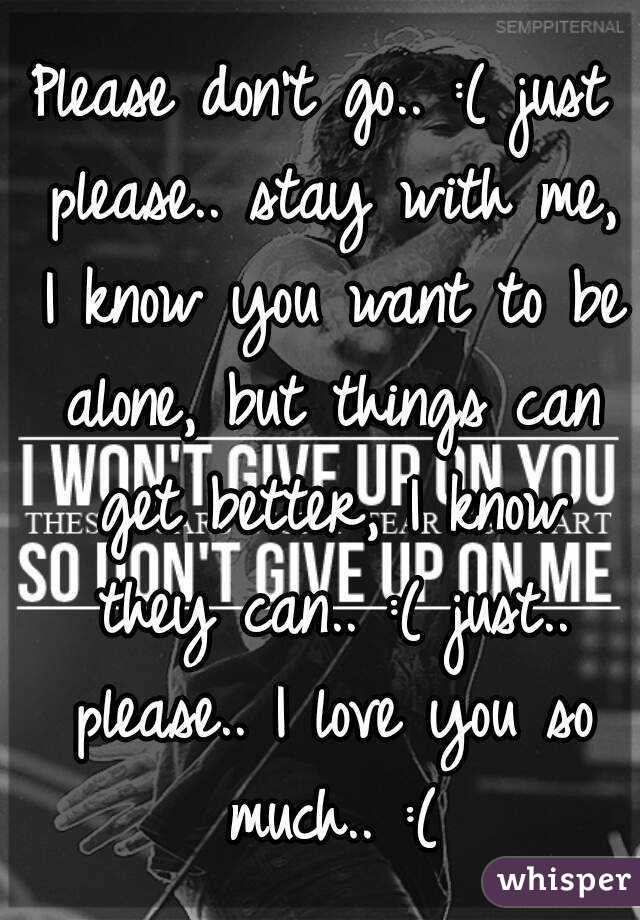 Please don't go.. :( just please.. stay with me, I know you want to be alone, but things can get better, I know they can.. :( just.. please.. I love you so much.. :(