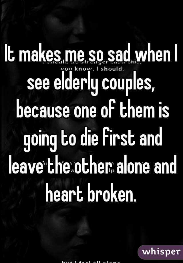 It makes me so sad when I see elderly couples,  because one of them is going to die first and leave the other alone and heart broken.