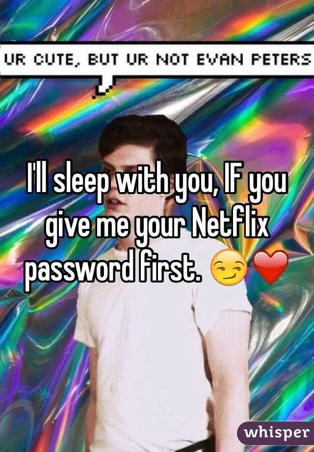 I'll sleep with you, IF you give me your Netflix password first. 😏❤️