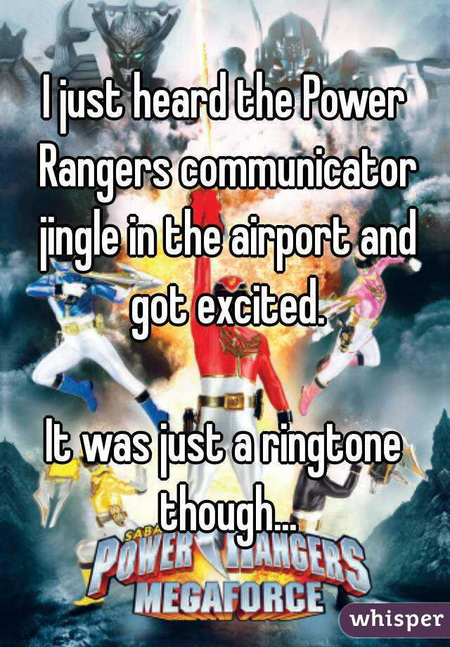 I just heard the Power Rangers communicator jingle in the airport and got excited.  It was just a ringtone though...
