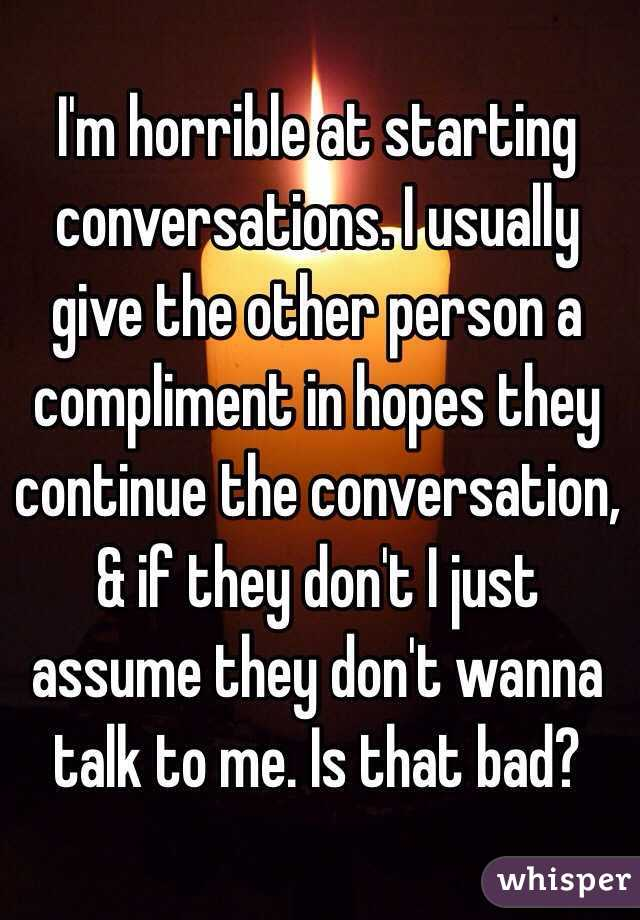 I'm horrible at starting conversations. I usually give the other person a compliment in hopes they continue the conversation, & if they don't I just assume they don't wanna talk to me. Is that bad?