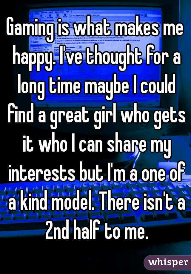 Gaming is what makes me happy. I've thought for a long time maybe I could find a great girl who gets it who I can share my interests but I'm a one of a kind model. There isn't a 2nd half to me.