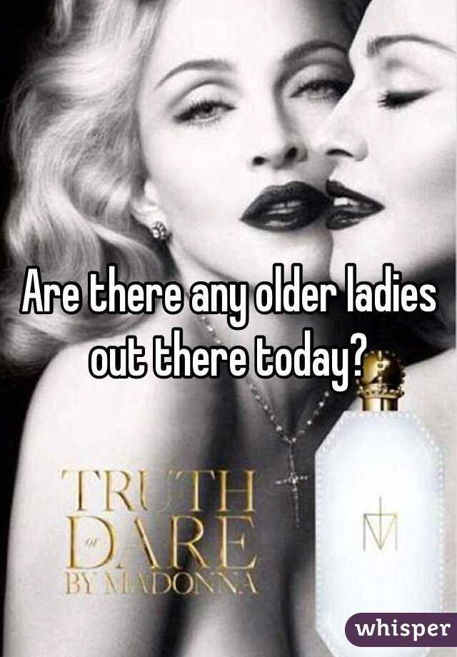 Are there any older ladies out there today?