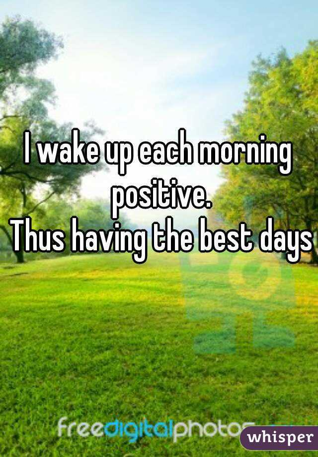 I wake up each morning positive.  Thus having the best days