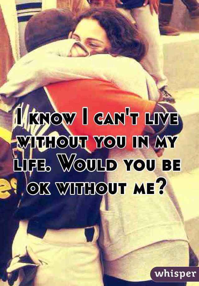I know I can't live without you in my life. Would you be ok without me?