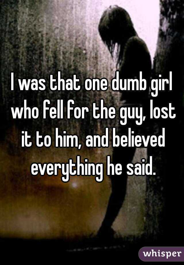 I was that one dumb girl who fell for the guy, lost it to him, and believed everything he said.