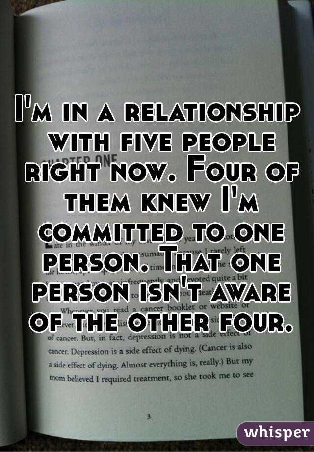 I'm in a relationship with five people right now. Four of them knew I'm committed to one person. That one person isn't aware of the other four.